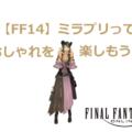 【FF14】ミラプリってなに? おしゃれを楽しもう!